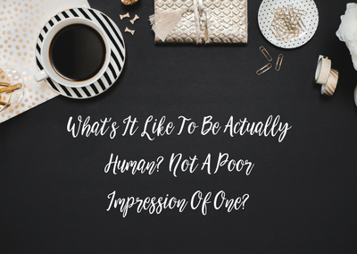What's It Like To Be Human? Not A Poor Impression Of One?