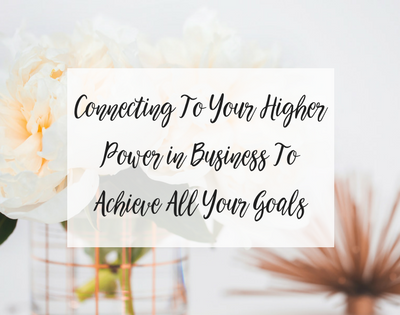 Connecting To Your Higher Power in Business To Achieve All Your Goals