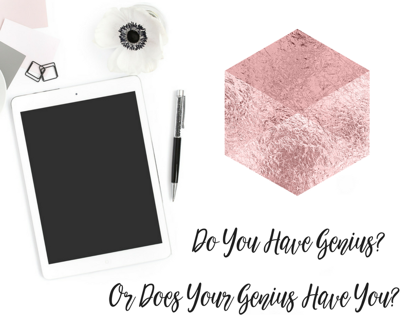 Do You Have Genius? Or Does Your Genius Have You?