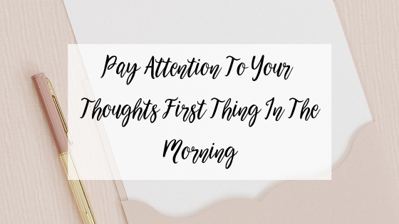 Pay Attention To Your Thoughts First Thing In The Morning