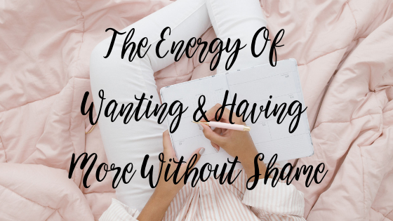The Energy Of Wanting & Having More Without Shame
