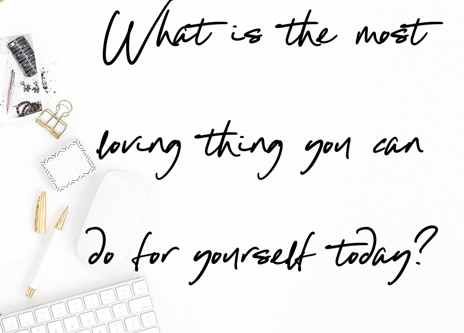 What is the most loving thing you can do for yourself today?