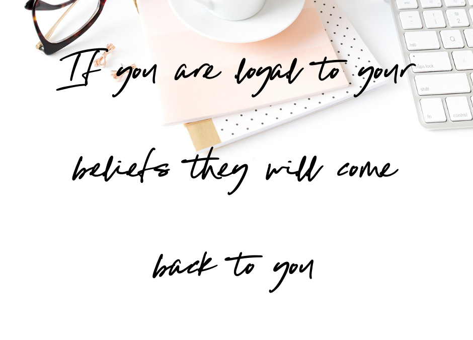 If you are loyal to your beliefs they will come back to you