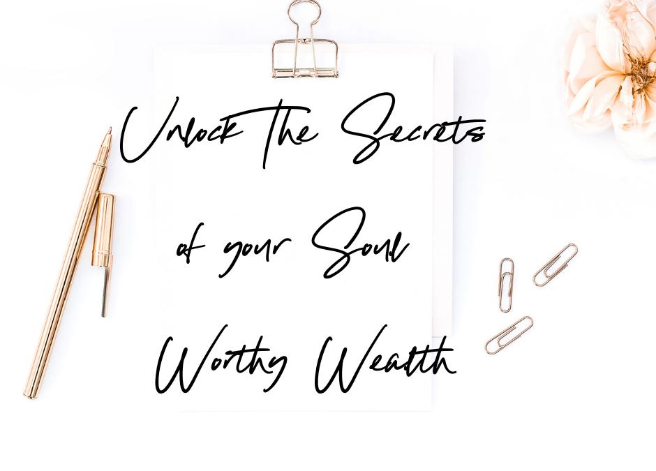 Unlock The Secrets of Your Soul Worthy Wealth