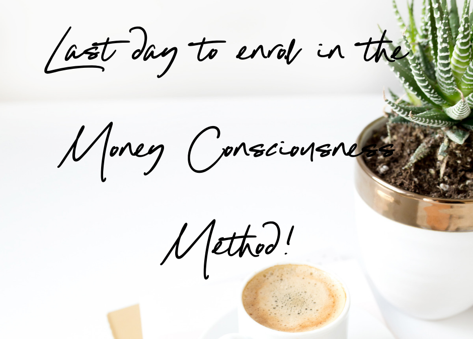 Today is the last day to enrol in the Money Consciousness Method!