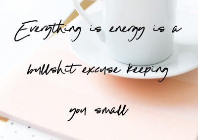 Everything is energy is a bullshit excuse keeping you small