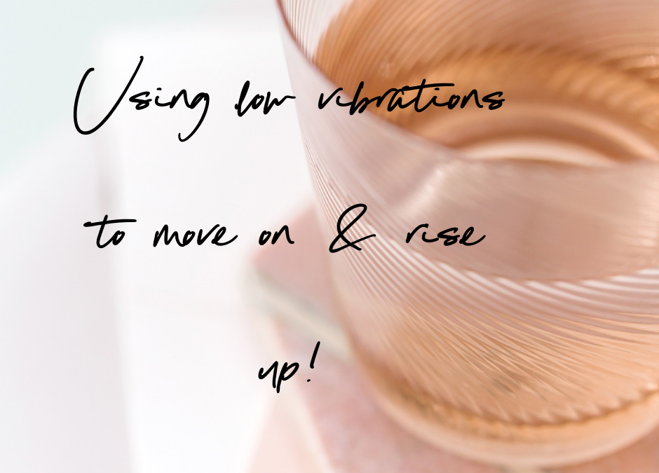 Using low vibrations to move on & rise up!