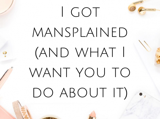 I got mansplained (and what I want you to do about it)