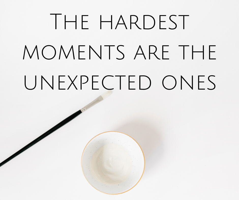 The hardest moments are the unexpected ones