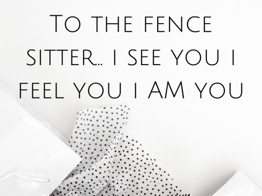 To the fence sitter… i see you i feel you i AM you