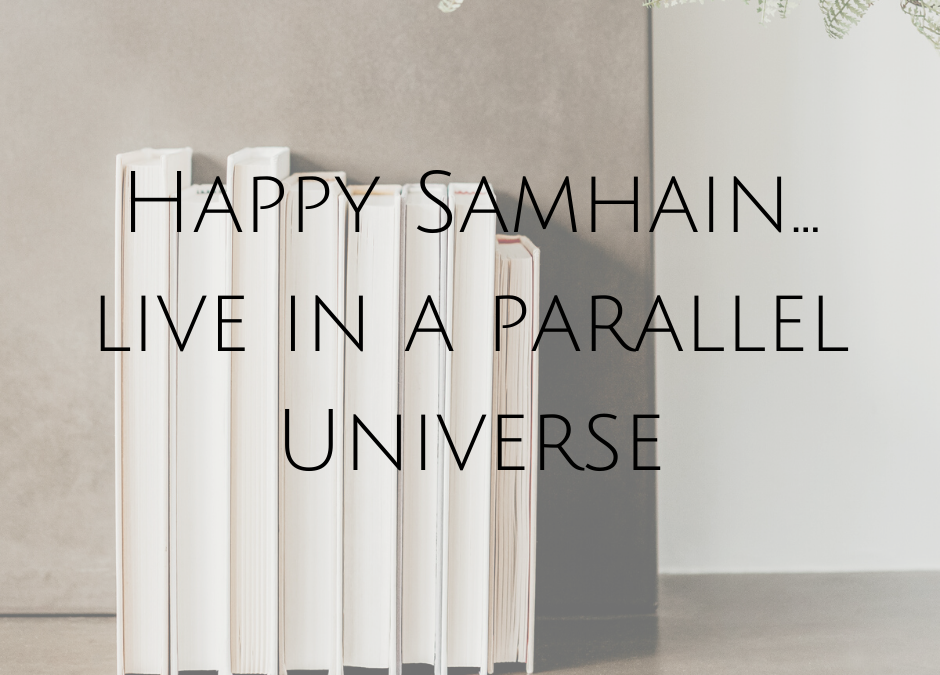 Happy Samhain… live in a parallel Universe