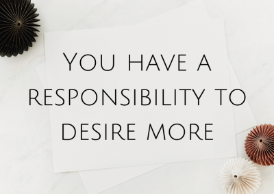 You have a responsibility to desire more