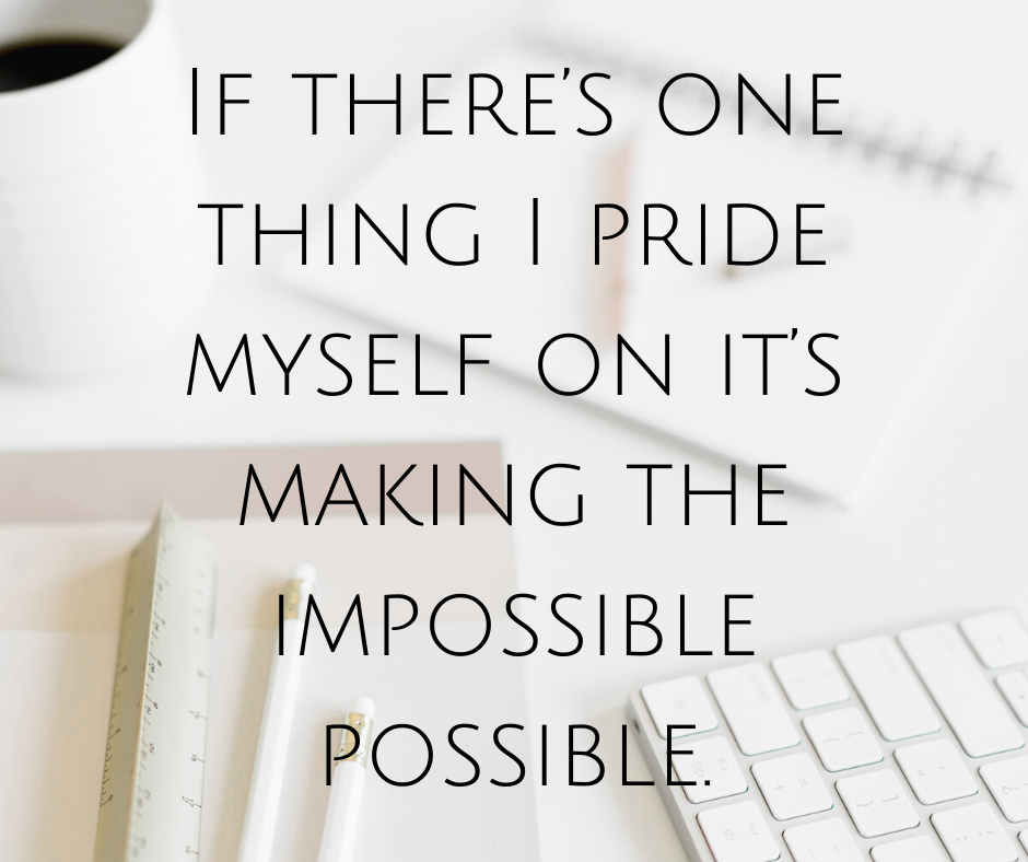 If there's one thing I pride myself on it's making the impossible possible.
