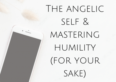 The Angelic Self & Mastering Humility (For your sake)
