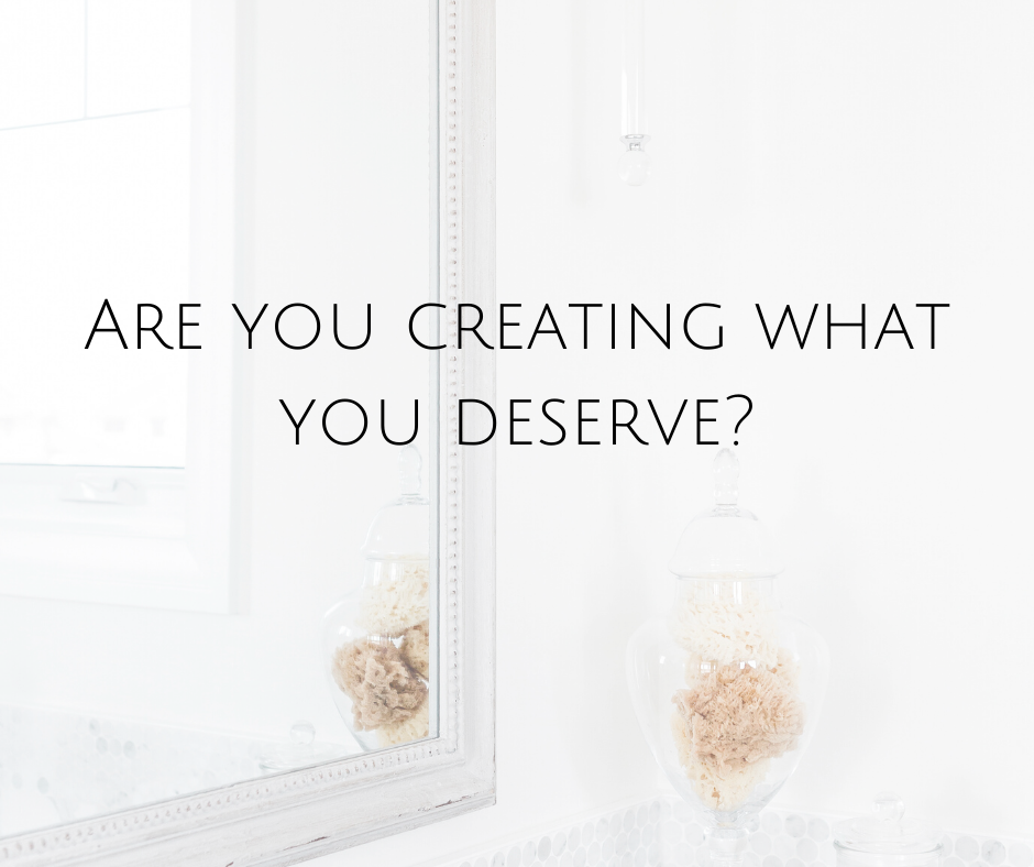 Are you creating what you deserve?