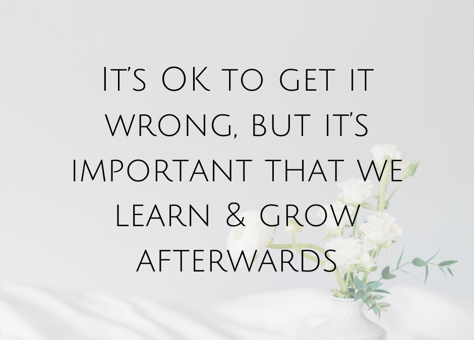 It's OK to get it wrong, but it's important that we learn & grow afterwards