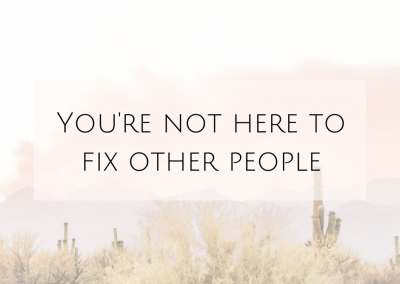 You're not here to fix other people.