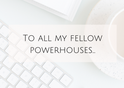 To all my fellow powerhouses…