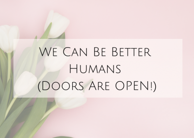 We Can Be Better Humans (Doors Are OPEN!)