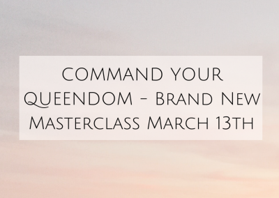 COMMAND YOUR QUEENDOM – Brand New Masterclass March 13th