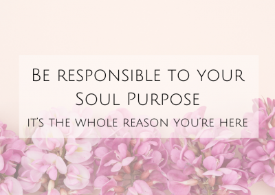 Be responsible to your Soul Purpose – it's the whole reason you're here!