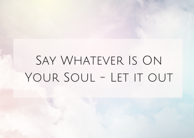 Say Whatever Is On Your Soul – Let it out