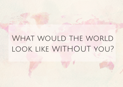 What would the world look like WITHOUT you?