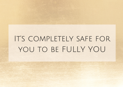 It's completely safe for you to be FULLY YOU